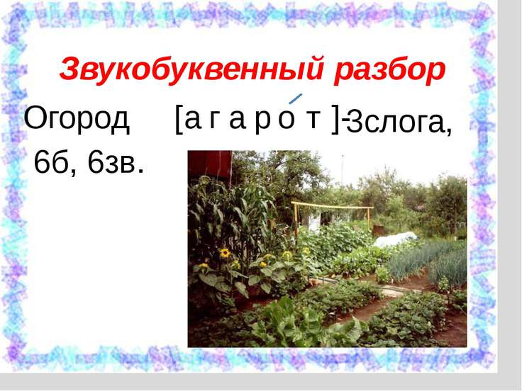 Огород [ а г а р о т ]- Звукобуквенный разбор 3слога, 6б, 6зв.