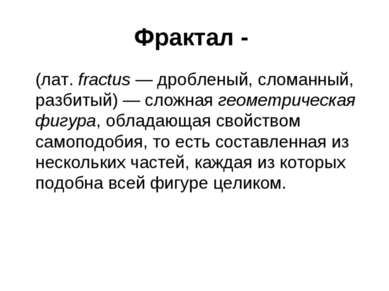 Фрактал - (лат.fractus— дробленый, сломанный, разбитый)— сложная геометрич...