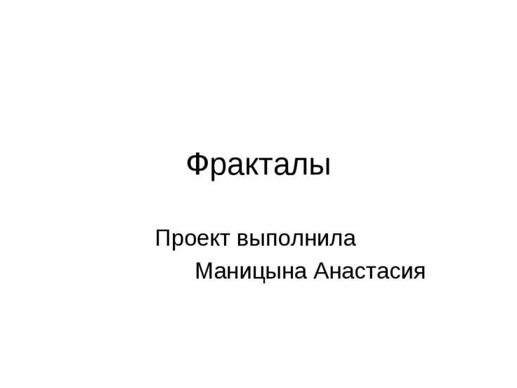 Фракталы Проект выполнила Маницына Анастасия