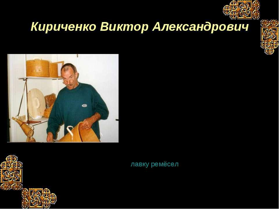 Кириченко Виктор Александрович Один из немногих народных умельцев в г. Костом...