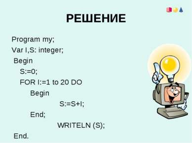 РЕШЕНИЕ Program my; Var I,S: integer; Begin S:=0; FOR I:=1 to 20 DO Begin S:=...