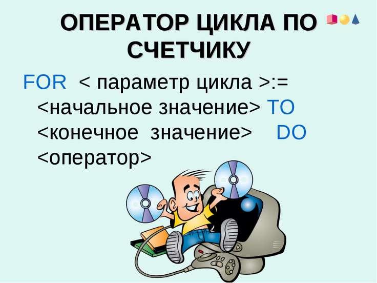 ОПЕРАТОР ЦИКЛА ПО СЧЕТЧИКУ FOR < параметр цикла >:= ТО DO