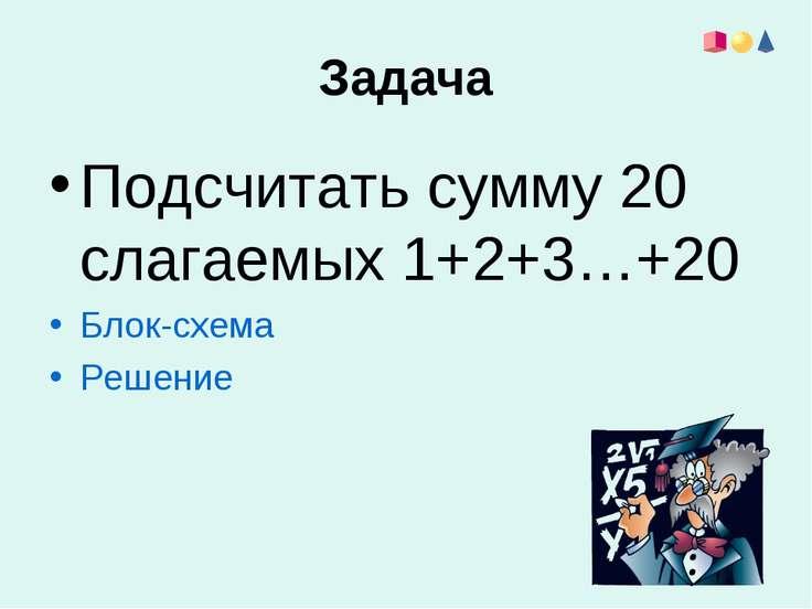 Задача Подсчитать сумму 20 слагаемых 1+2+3…+20 Блок-схема Решение