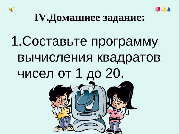 IV.Домашнее задание: 1.Составьте программу вычисления квадратов чисел от 1 до...