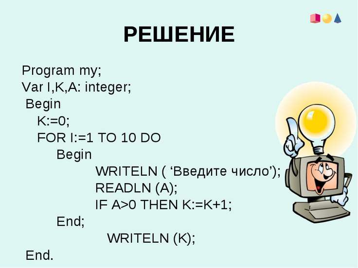 РЕШЕНИЕ Program my; Var I,K,A: integer; Begin K:=0; FOR I:=1 TO 10 DO Begin W...