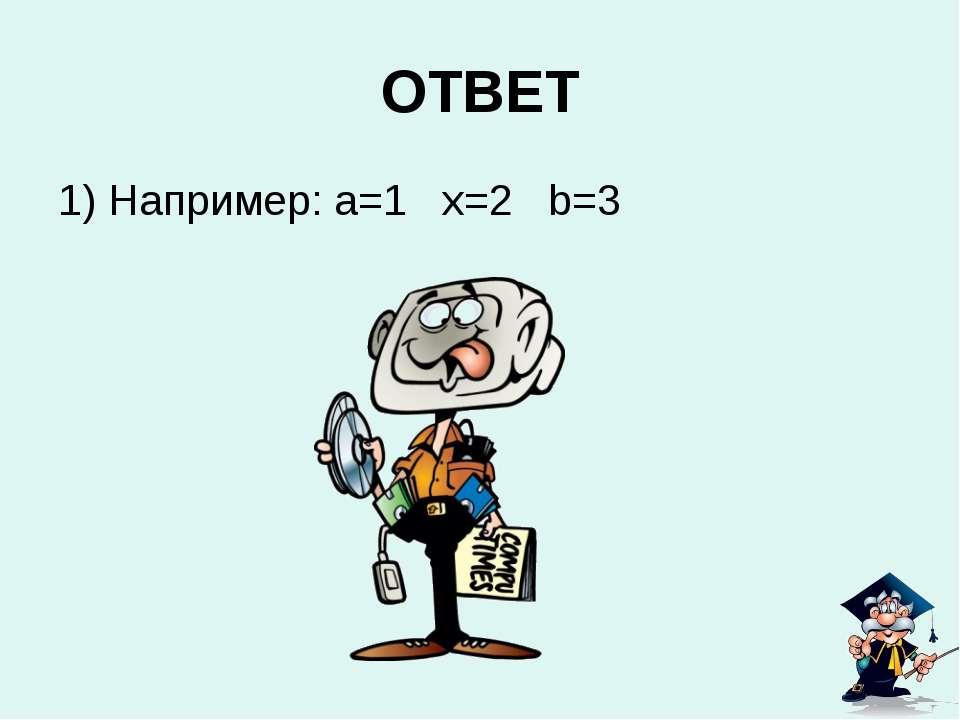 ОТВЕТ 1) Например: a=1 x=2 b=3