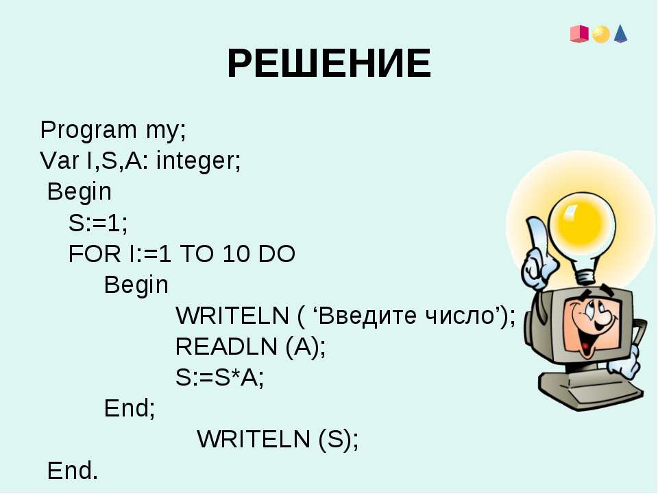 РЕШЕНИЕ Program my; Var I,S,A: integer; Begin S:=1; FOR I:=1 TO 10 DO Begin W...