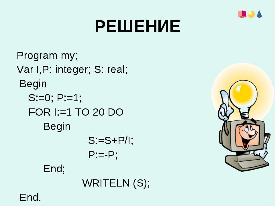 РЕШЕНИЕ Program my; Var I,Р: integer; S: real; Begin S:=0; P:=1; FOR I:=1 TO ...