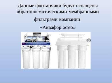 Данные фонтанчики будут оснащены обратноосмотическими-мембранными фильтрами к...