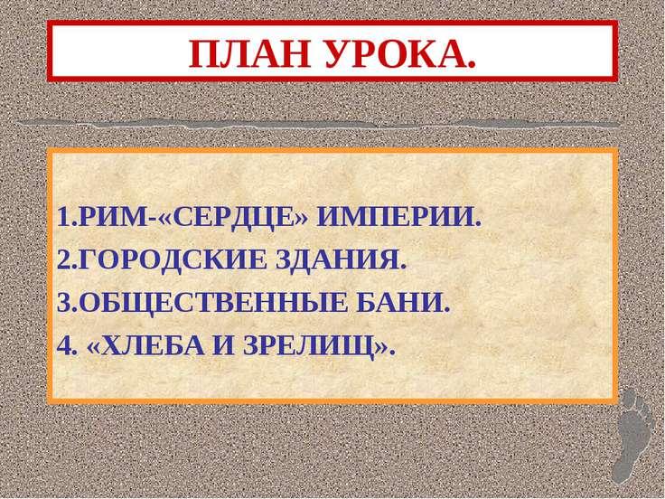 ПЛАН УРОКА. 1.РИМ-«СЕРДЦЕ» ИМПЕРИИ. 2.ГОРОДСКИЕ ЗДАНИЯ. 3.ОБЩЕСТВЕННЫЕ БАНИ. ...