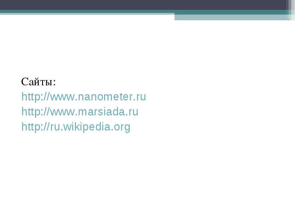 Сайты: http://www.nanometer.ru http://www.marsiada.ru http://ru.wikipedia.org