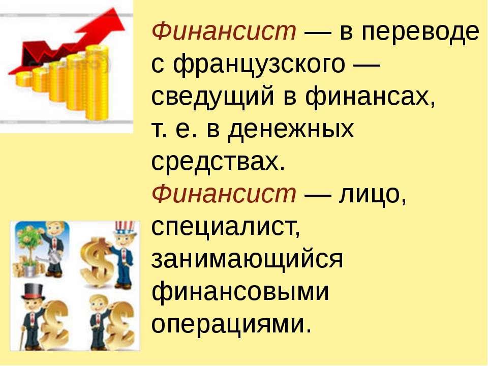 Финансист — в переводе с французского — сведущий в финансах, т.е. в денежных...
