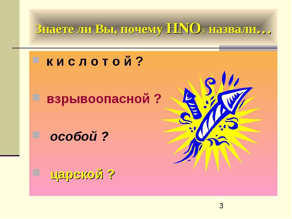Знаете ли Вы, почему HNO3 назвали… к и с л о т о й ? взрывоопасной ? особой ?...