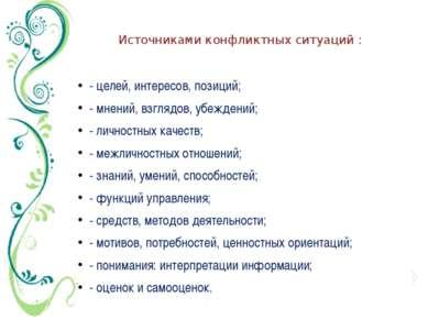 Источниками конфликтных ситуаций : - целей, интересов, позиций; - мнений, взг...