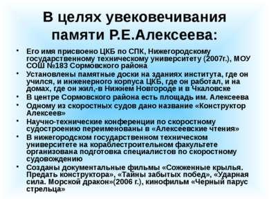 В целях увековечивания памяти Р.Е.Алексеева: Его имя присвоено ЦКБ по СПК, Ни...