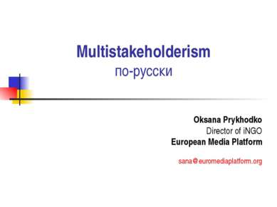 Multistakeholderism по-русски Oksana Prykhodko Director of iNGO European Medi...