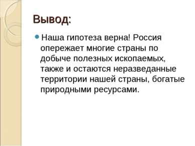 Вывод: Наша гипотеза верна! Россия опережает многие страны по добыче полезных...