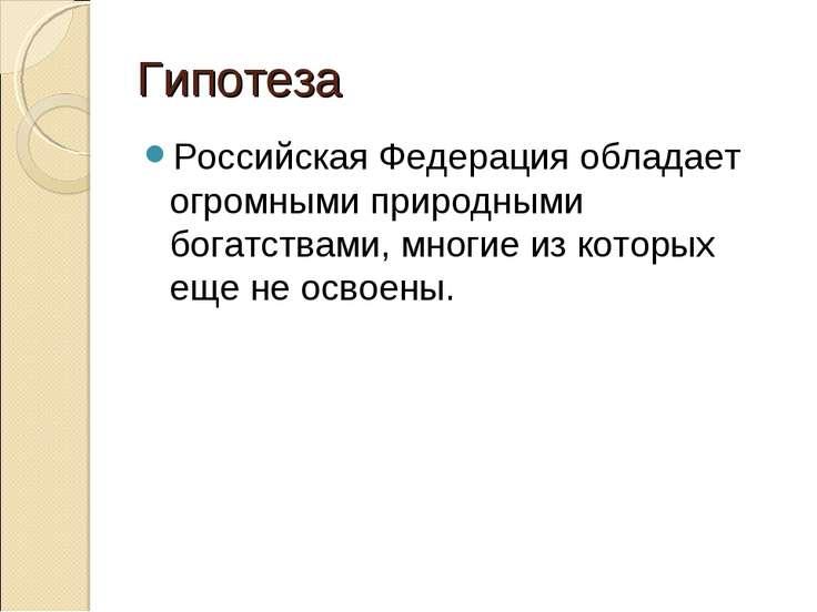 Гипотеза Российская Федерация обладает огромными природными богатствами, мног...