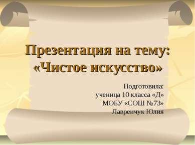 Презентация на тему: «Чистое искусство» Подготовила: ученица 10 класса «Д» МО...