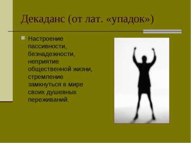 Декаданс (от лат. «упадок») Настроение пассивности, безнадежности, неприятие ...
