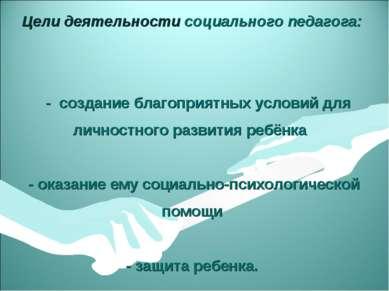 Цели деятельности социального педагога: - создание благоприятных условий для ...