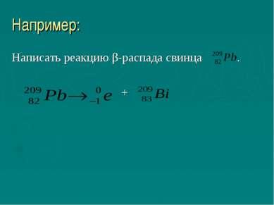 Например: Написать реакцию β-распада свинца . +