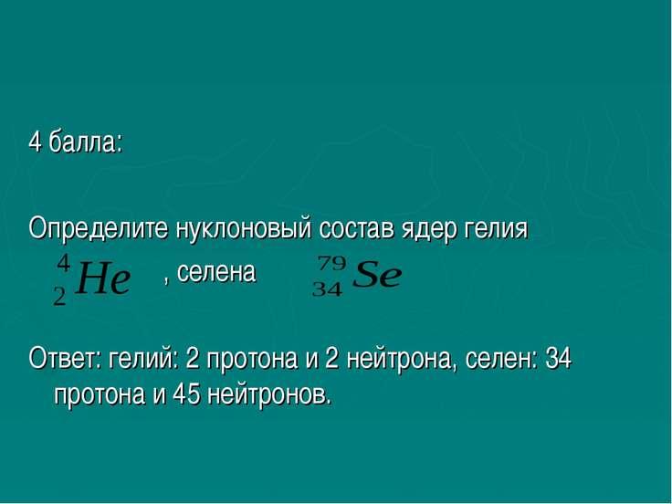 4 балла: Определите нуклоновый состав ядер гелия , селена Ответ: гелий: 2 про...