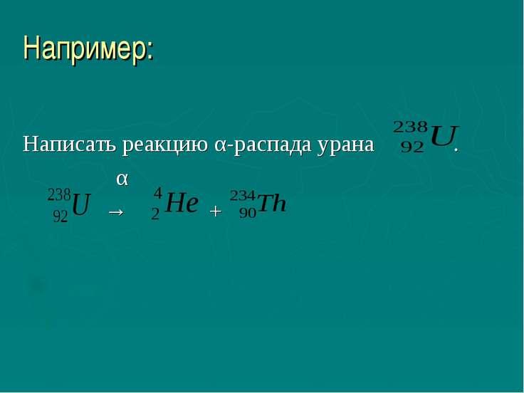 Например: Написать реакцию α-распада урана . α → +