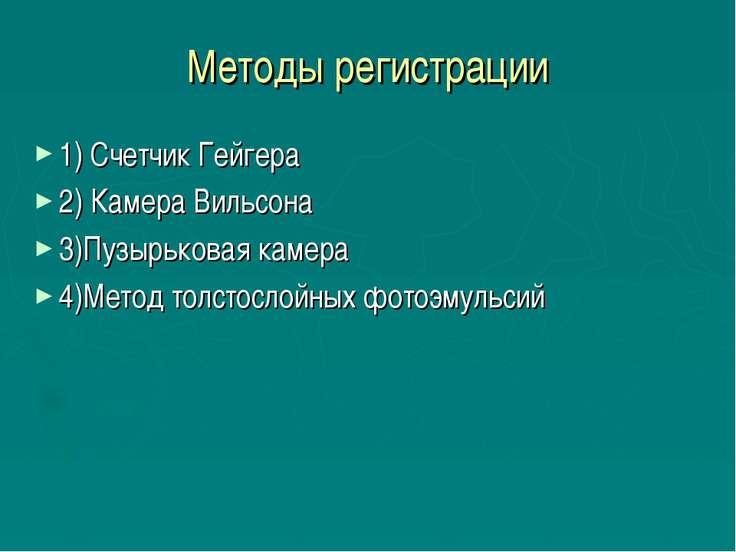 Методы регистрации 1) Счетчик Гейгера 2) Камера Вильсона 3)Пузырьковая камера...