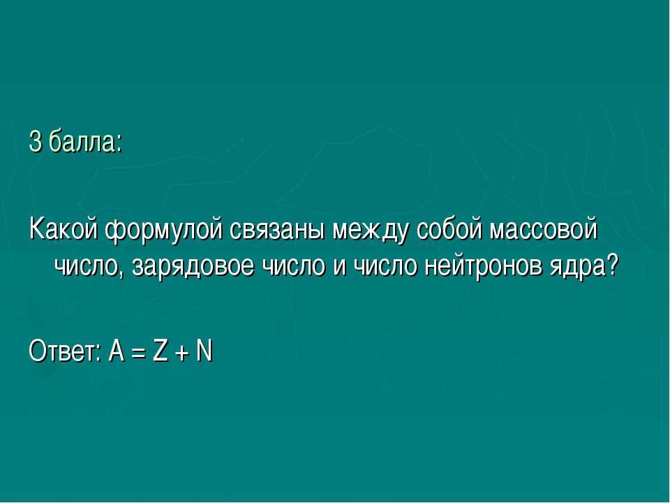 3 балла: Какой формулой связаны между собой массовой число, зарядовое число и...