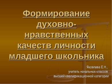 Формирование духовно-нравственных качеств личности младшего школьника Яковлев...