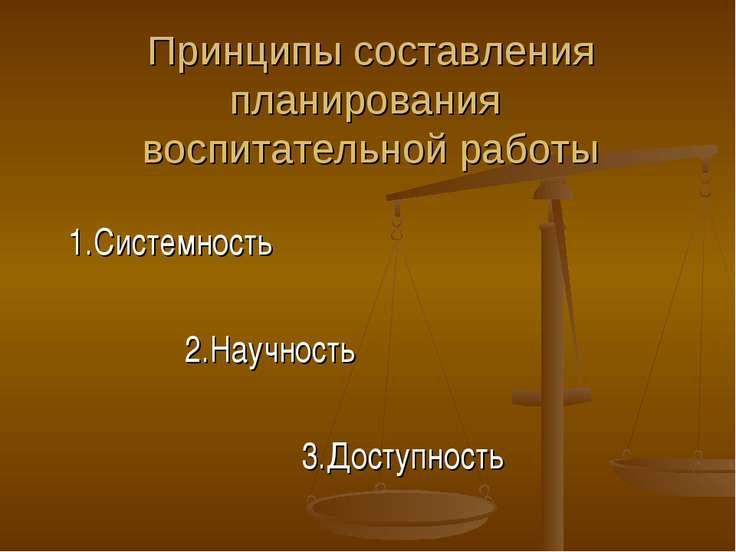 Принципы составления планирования воспитательной работы 1.Системность 2.Научн...