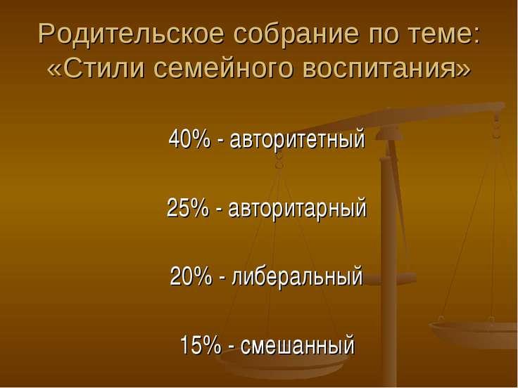 Родительское собрание по теме: «Стили семейного воспитания» 40% - авторитетны...