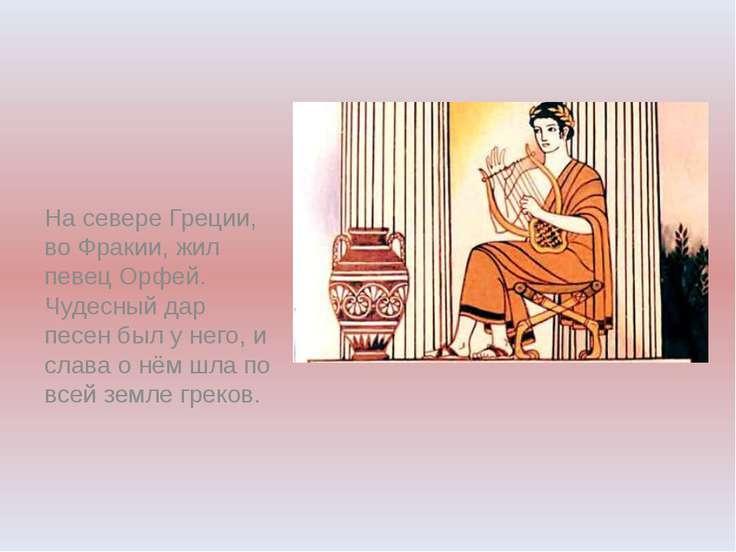 На севере Греции, во Фракии, жил певец Орфей. Чудесный дар песен был у него, ...
