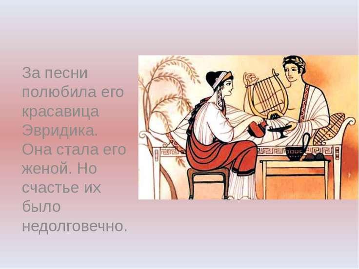 За песни полюбила его красавица Эвридика. Она стала его женой. Но счастье их ...