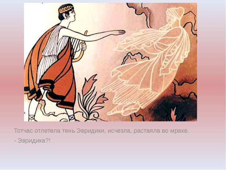 Тотчас отлетела тень Эвридики, исчезла, растаяла во мраке. - Эвридика?!