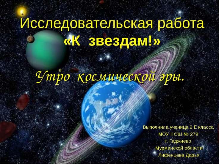 Исследовательская работа «К звездам!» Выполнила ученица 2 Е класса МОУ НОШ № ...