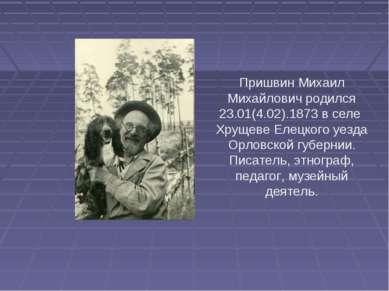 Пришвин Михаил Михайлович родился 23.01(4.02).1873 в селе Хрущеве Елецкого уе...