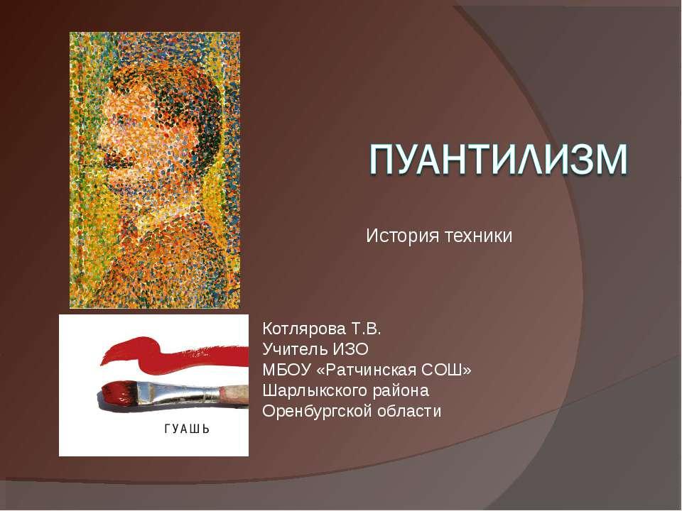 История техники Котлярова Т.В. Учитель ИЗО МБОУ «Ратчинская СОШ» Шарлыкского ...
