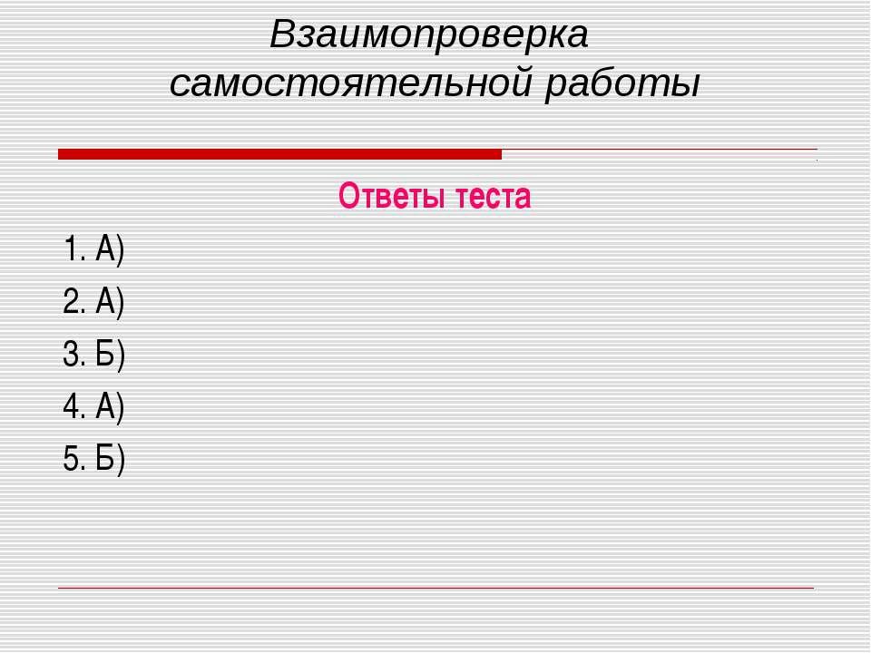 Взаимопроверка самостоятельной работы Ответы теста 1. А) 2. А) 3. Б) 4. А) 5. Б)