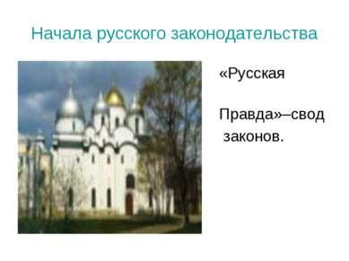Начала русского законодательства «Русская Правда»–свод законов.