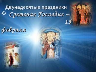 Двунадесятые праздники Сретение Господне – 15 февраля