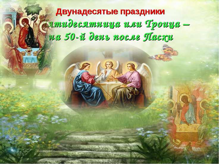 Двунадесятые праздники Пятидесятница или Троица – на 50-й день после Пасхи