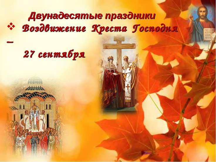 Двунадесятые праздники Воздвижение Креста Господня – 27 сентября
