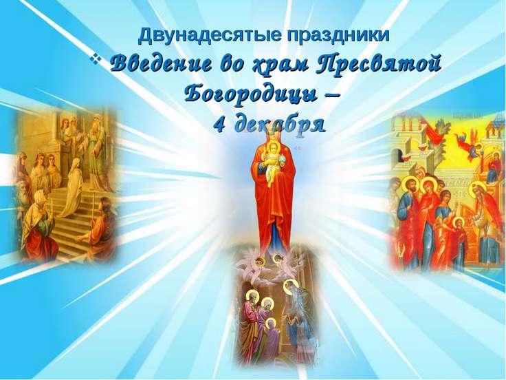 Двунадесятые праздники Введение во храм Пресвятой Богородицы – 4 декабря