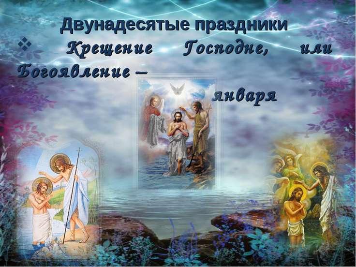 Двунадесятые праздники Крещение Господне, или Богоявление – 19 января