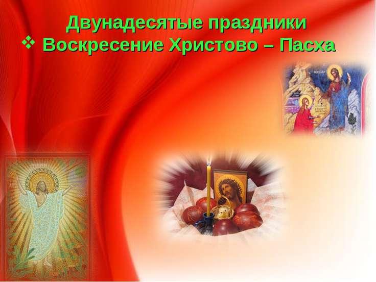 Двунадесятые праздники Воскресение Христово – Пасха