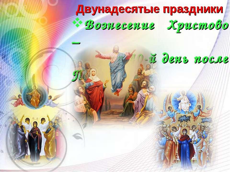 Двунадесятые праздники Вознесение Христово – на 40-й день после Пасхи