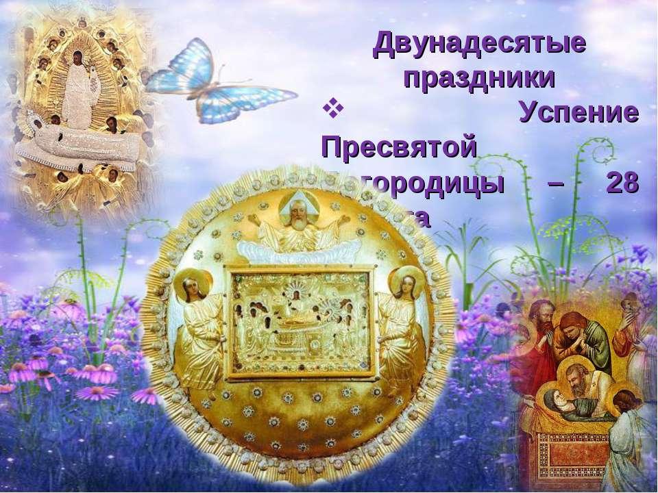 Двунадесятые праздники Успение Пресвятой Богородицы – 28 августа