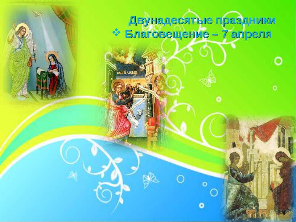Двунадесятые праздники Благовещение – 7 апреля